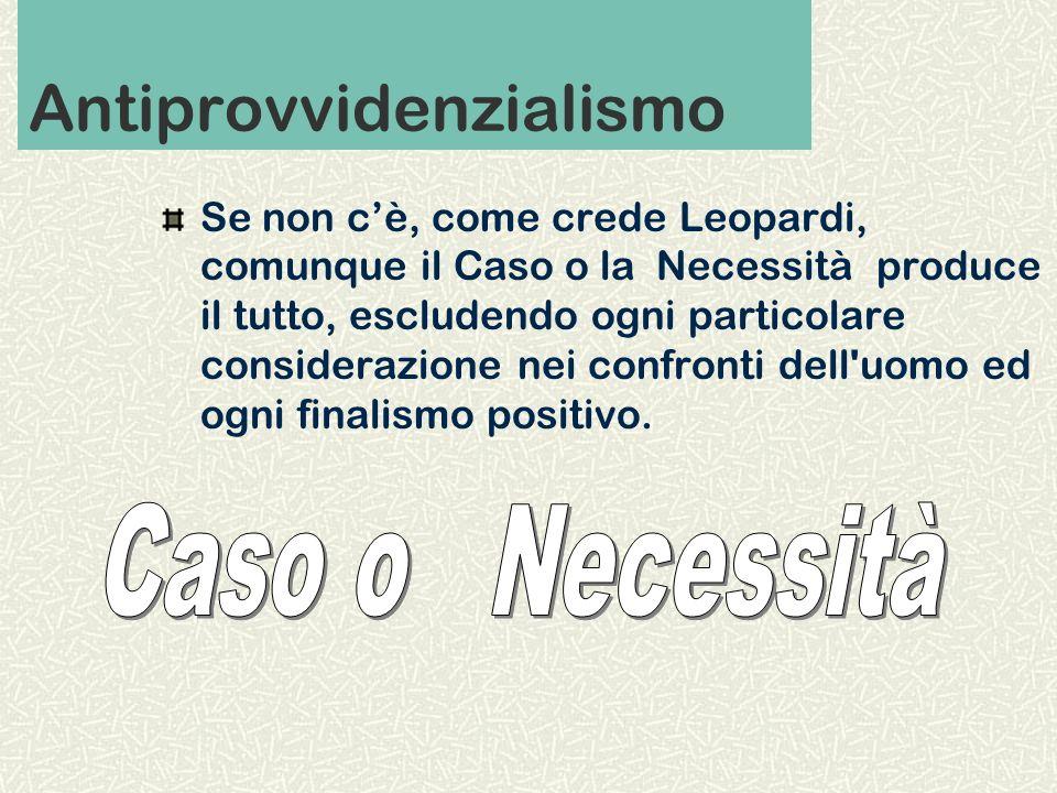 Antiprovvidenzialismo Se non cè, come crede Leopardi, comunque il Caso o la Necessità produce il tutto, escludendo ogni particolare considerazione nei