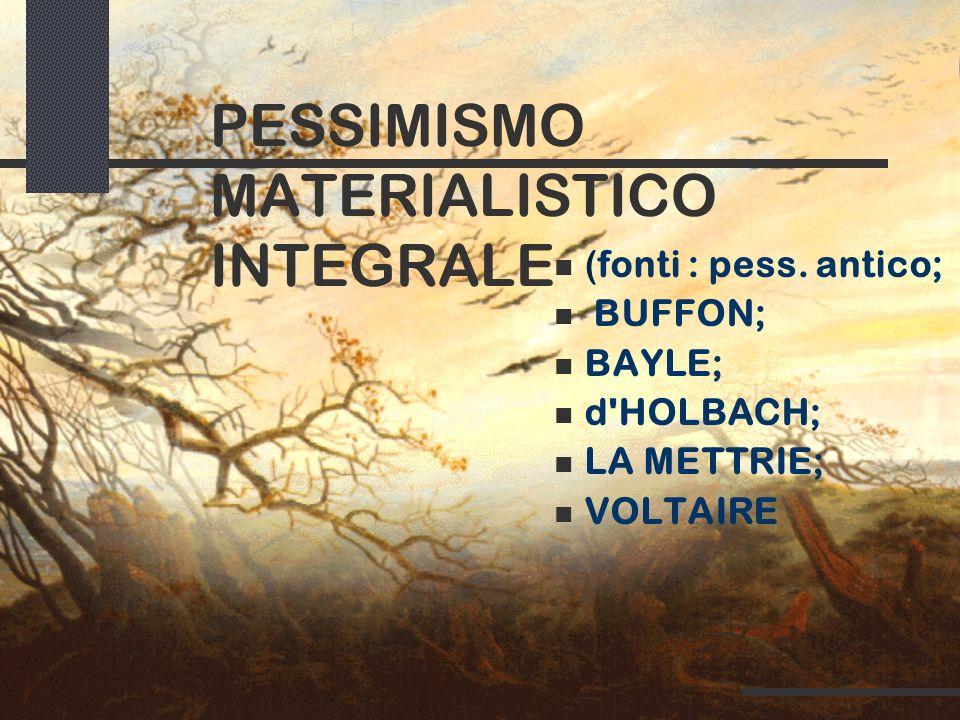 PESSIMISMO MATERIALISTICO INTEGRALE (fonti : pess. antico; BUFFON; BAYLE; d'HOLBACH; LA METTRIE; VOLTAIRE