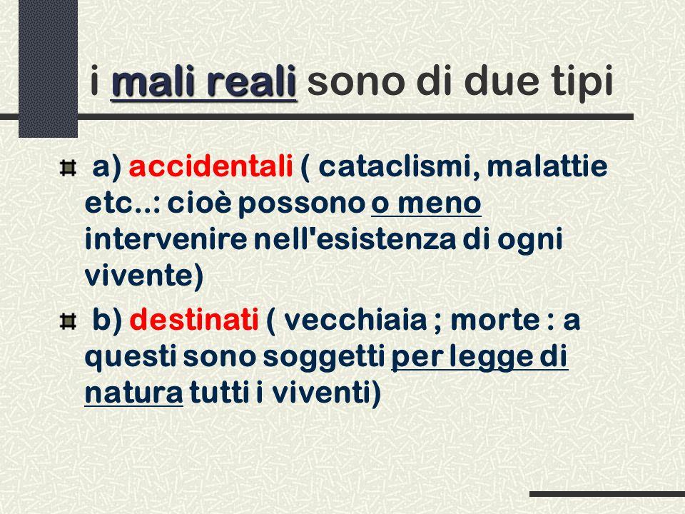 mali reali i mali reali sono di due tipi a) accidentali ( cataclismi, malattie etc..: cioè possono o meno intervenire nell'esistenza di ogni vivente)