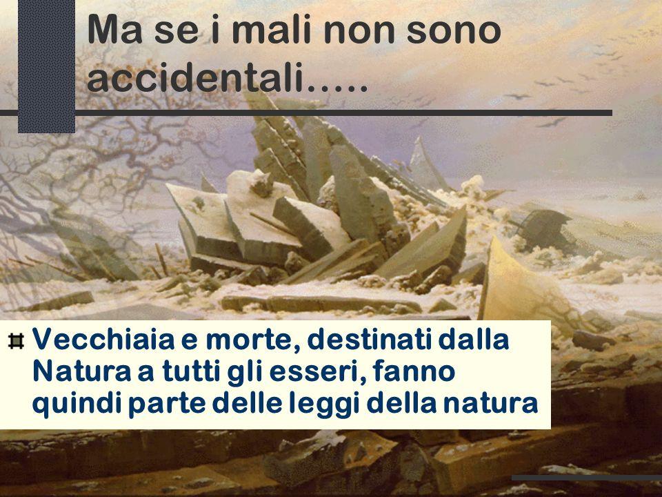 Ma se i mali non sono accidentali….. Vecchiaia e morte, destinati dalla Natura a tutti gli esseri, fanno quindi parte delle leggi della natura