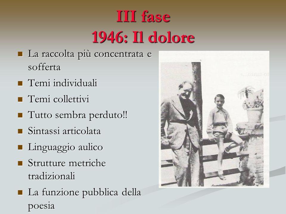 III fase 1946: Il dolore La raccolta più concentrata e sofferta La raccolta più concentrata e sofferta Temi individuali Temi individuali Temi colletti