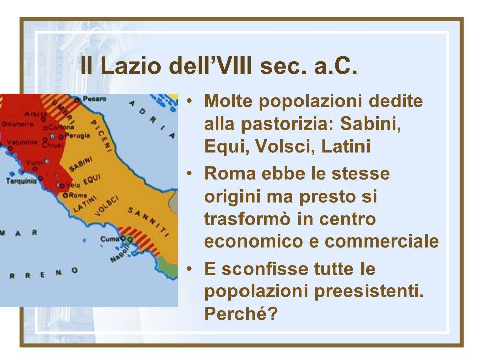 Il Lazio dellVIII sec. a.C. Molte popolazioni dedite alla pastorizia: Sabini, Equi, Volsci, Latini Roma ebbe le stesse origini ma presto si trasformò