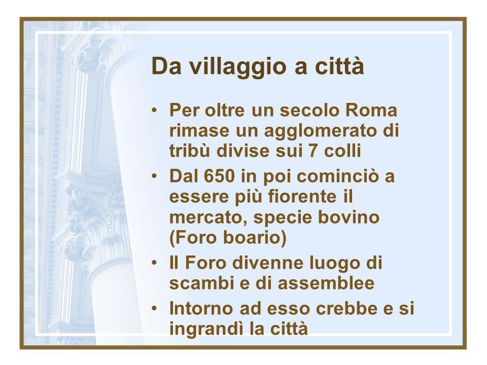 Da villaggio a città Per oltre un secolo Roma rimase un agglomerato di tribù divise sui 7 colli Dal 650 in poi cominciò a essere più fiorente il merca
