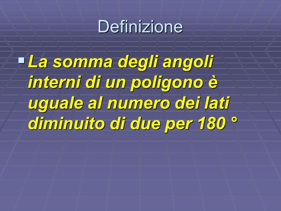 Definizione La somma degli angoli interni di un poligono è uguale al numero dei lati diminuito di due per 180 °
