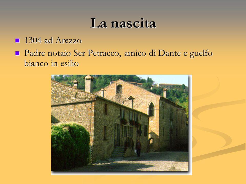 La nascita 1304 ad Arezzo 1304 ad Arezzo Padre notaio Ser Petracco, amico di Dante e guelfo bianco in esilio Padre notaio Ser Petracco, amico di Dante