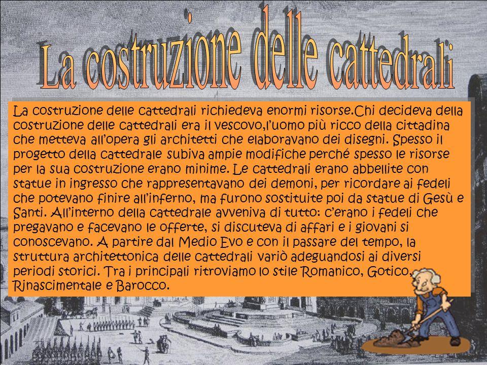 La costruzione delle cattedrali richiedeva enormi risorse.Chi decideva della costruzione delle cattedrali era il vescovo,luomo più ricco della cittadina che metteva allopera gli architetti che elaboravano dei disegni.