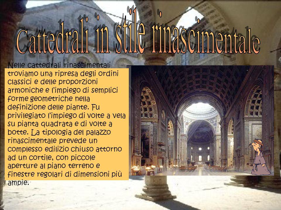 Nelle cattedrali rinascimentali troviamo una ripresa degli ordini classici e delle proporzioni armoniche e limpiego di semplici forme geometriche nella definizione delle piante.