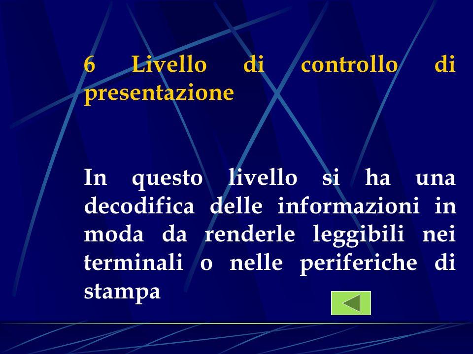 6 Livello di controllo di presentazione In questo livello si ha una decodifica delle informazioni in moda da renderle leggibili nei terminali o nelle
