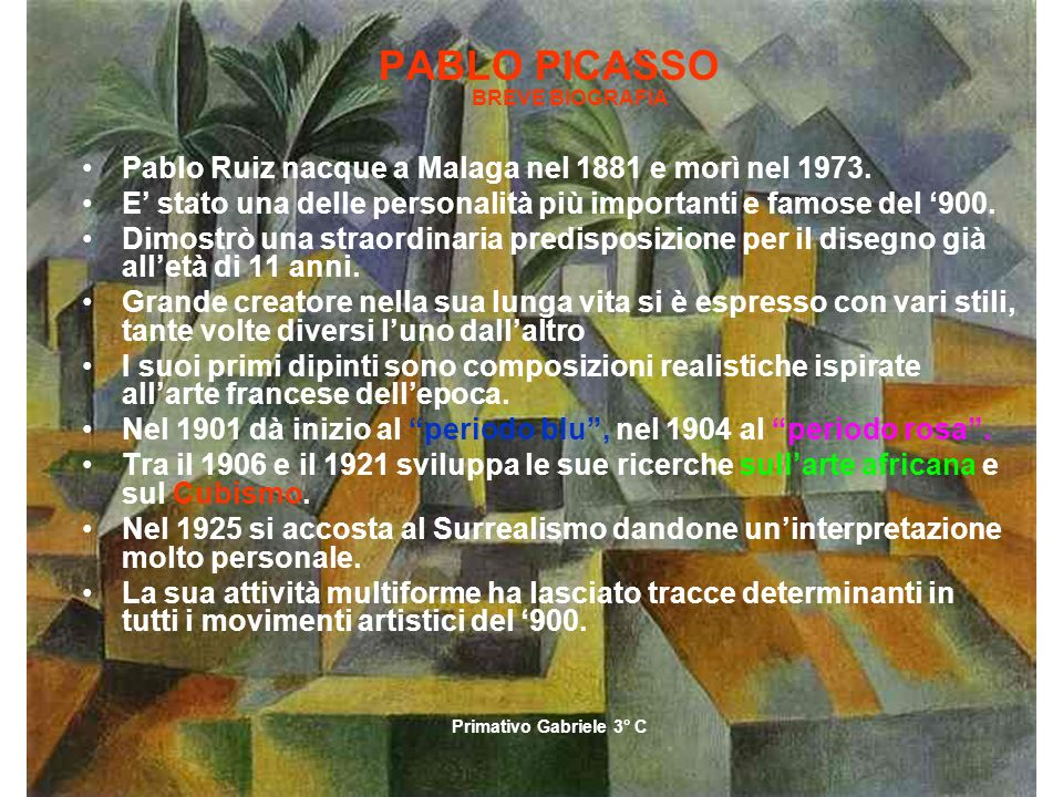 Primativo Gabriele 3°C PABLO PICASSO BREVE BIOGRAFIA Pablo Ruiz nacque a Malaga nel 1881 e morì nel 1973. E stato una delle personalità più importanti