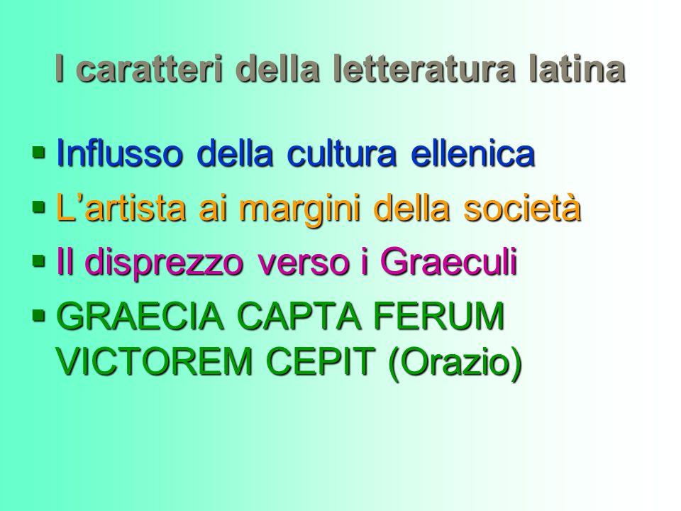 I caratteri della letteratura latina Influsso della cultura ellenica Influsso della cultura ellenica Lartista ai margini della società Lartista ai mar