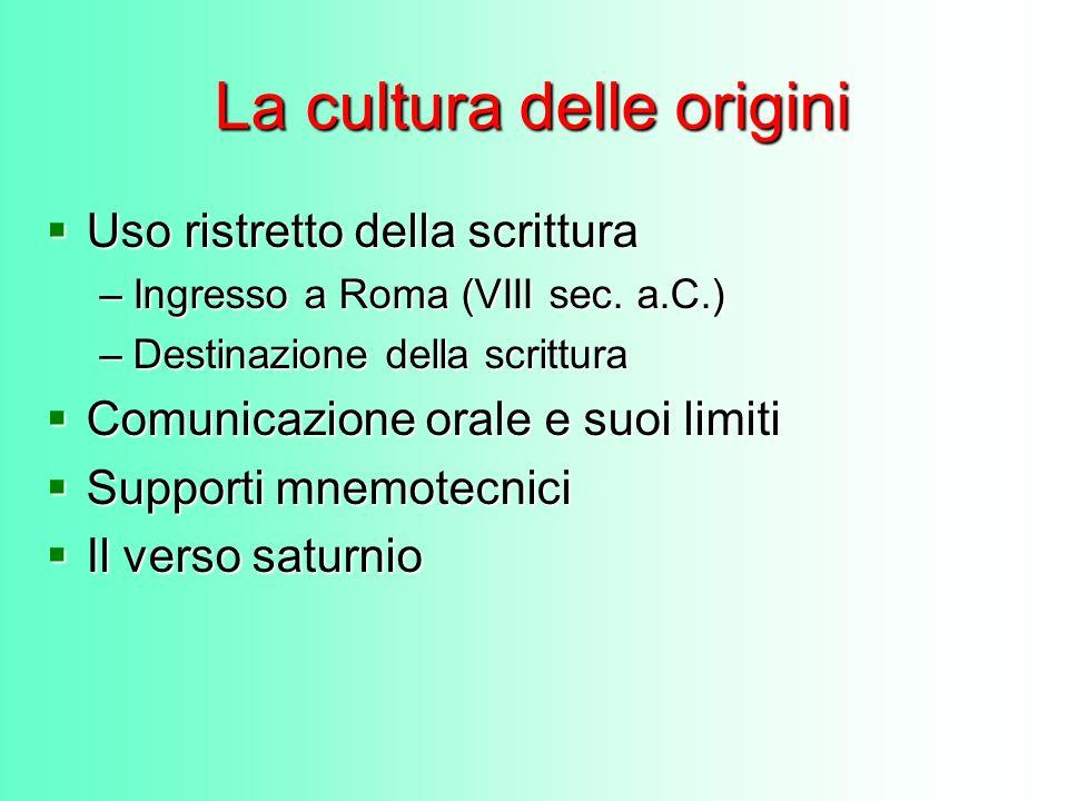 La cultura delle origini Uso ristretto della scrittura Uso ristretto della scrittura –Ingresso a Roma (VIII sec. a.C.) –Destinazione della scrittura C