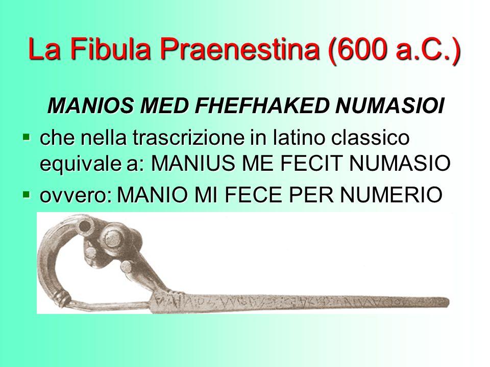 La Fibula Praenestina (600 a.C.) MANIOS MED FHEFHAKED NUMASIOI che nella trascrizione in latino classico equivale a: MANIUS ME FECIT NUMASIO che nella