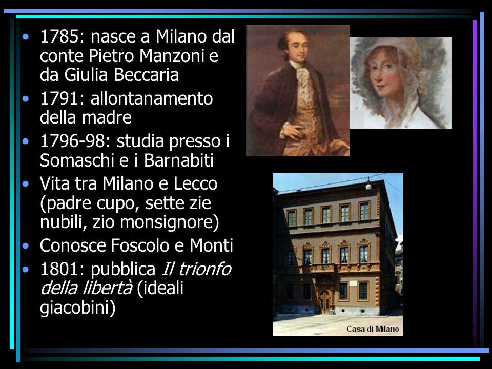 1785: nasce a Milano dal conte Pietro Manzoni e da Giulia Beccaria 1791: allontanamento della madre 1796-98: studia presso i Somaschi e i Barnabiti Vi