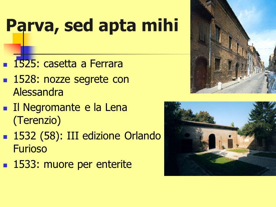 Parva, sed apta mihi 1525: casetta a Ferrara 1528: nozze segrete con Alessandra Il Negromante e la Lena (Terenzio) 1532 (58): III edizione Orlando Furioso 1533: muore per enterite