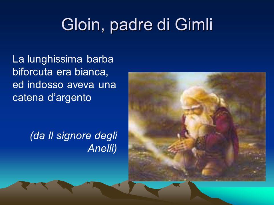 Gloin, padre di Gimli La lunghissima barba biforcuta era bianca, ed indosso aveva una catena dargento (da Il signore degli Anelli)
