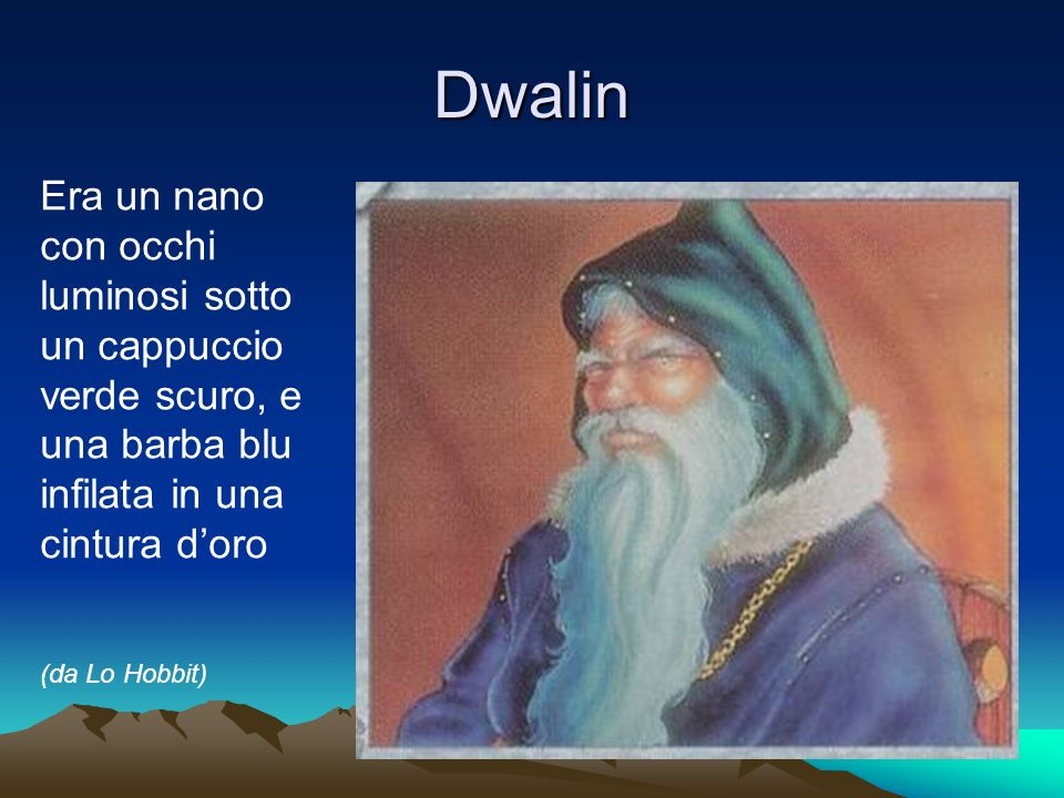 Dwalin Era un nano con occhi luminosi sotto un cappuccio verde scuro, e una barba blu infilata in una cintura doro (da Lo Hobbit)