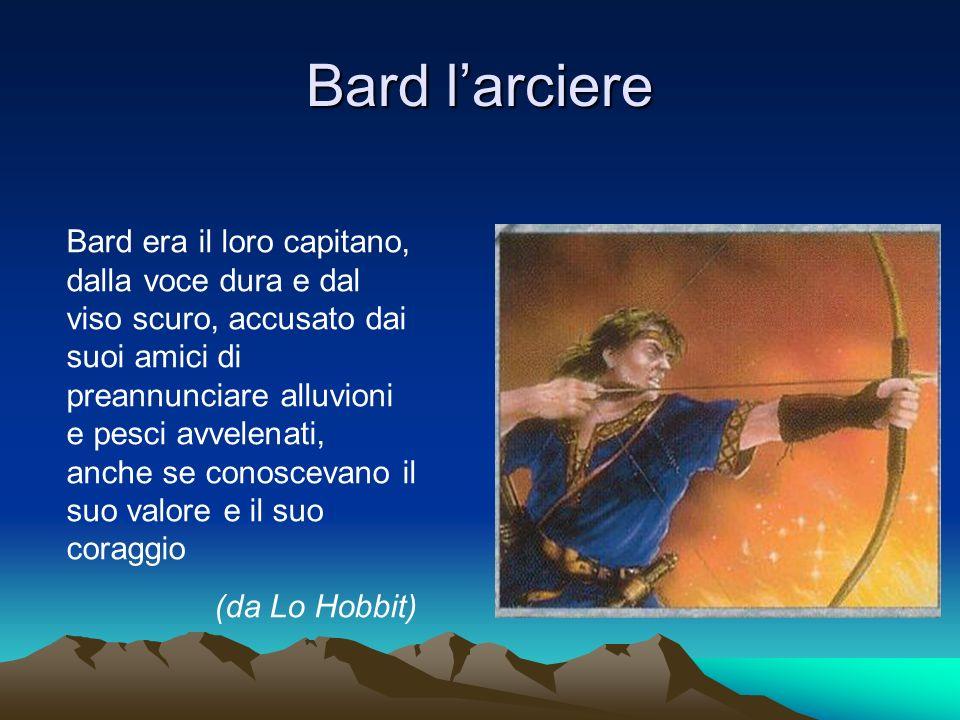 Bard larciere Bard era il loro capitano, dalla voce dura e dal viso scuro, accusato dai suoi amici di preannunciare alluvioni e pesci avvelenati, anche se conoscevano il suo valore e il suo coraggio (da Lo Hobbit)