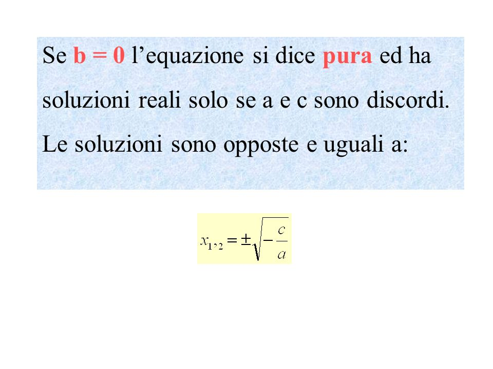Se b = 0 lequazione si dice pura ed ha soluzioni reali solo se a e c sono discordi. Le soluzioni sono opposte e uguali a: