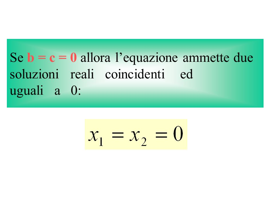 Se b = c = 0 allora lequazione ammette due soluzioni reali coincidenti ed uguali a 0: