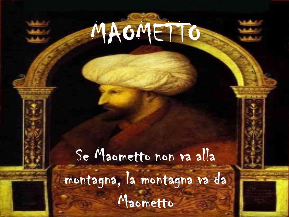 MAOMETTO Se Maometto non va alla montagna, la montagna va da Maometto