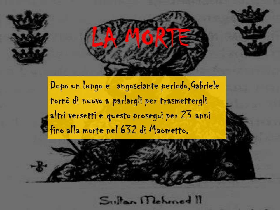LA MORTE Dopo un lungo e angosciante periodo,Gabriele tornò di nuovo a parlargli per trasmettergli altri versetti e questo proseguì per 23 anni fino alla morte nel 632 di Maometto.