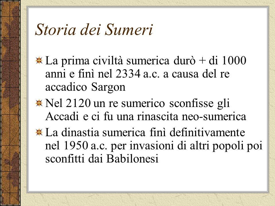 Storia dei Sumeri La prima civiltà sumerica durò + di 1000 anni e finì nel 2334 a.c. a causa del re accadico Sargon Nel 2120 un re sumerico sconfisse