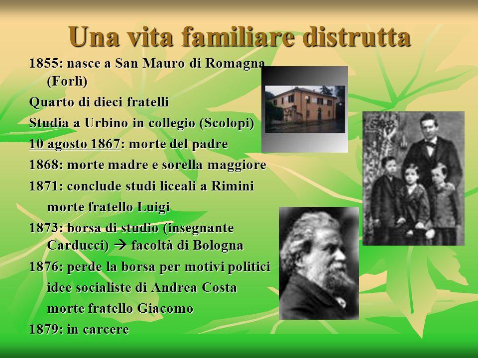 Una vita familiare distrutta 1855: nasce a San Mauro di Romagna (Forlì) Quarto di dieci fratelli Studia a Urbino in collegio (Scolopi) 10 agosto 1867: