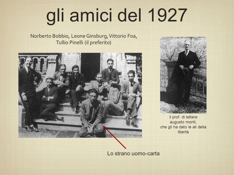 gli amici del 1927 il prof. di lettere augusto monti, che gli ha dato le ali della libertà Norberto Bobbio, Leone Ginsburg, Vittorio Foa, Tullio Pinel