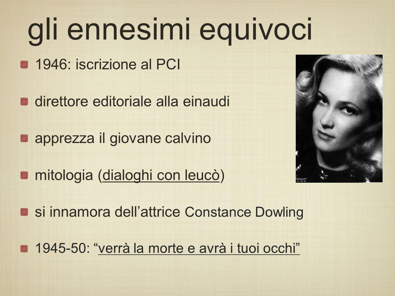 gli ennesimi equivoci 1946: iscrizione al PCI direttore editoriale alla einaudi apprezza il giovane calvino mitologia (dialoghi con leucò) si innamora