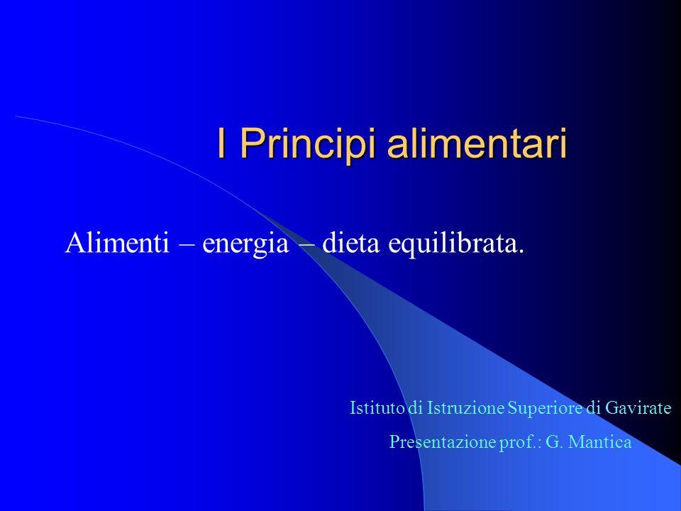 I Principi alimentari Alimenti – energia – dieta equilibrata. Istituto di Istruzione Superiore di Gavirate Presentazione prof.: G. Mantica