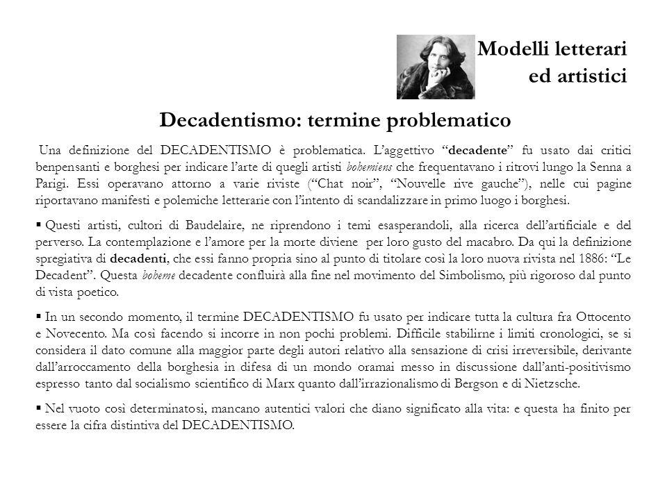 Modelli letterari ed artistici Decadentismo: termine problematico Una definizione del DECADENTISMO è problematica. Laggettivo decadente fu usato dai c