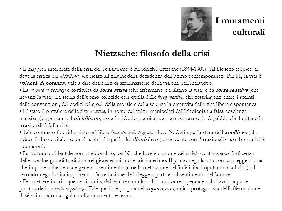 I mutamenti culturali Il maggior interprete della crisi del Positivismo è Friedrich Nietzsche (1844-1900). Al filosofo tedesco si deve la critica del