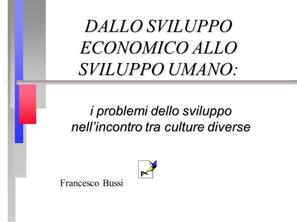 DALLO SVILUPPO ECONOMICO ALLO SVILUPPO UMANO: i problemi dello sviluppo nellincontro tra culture diverse Francesco Bussi