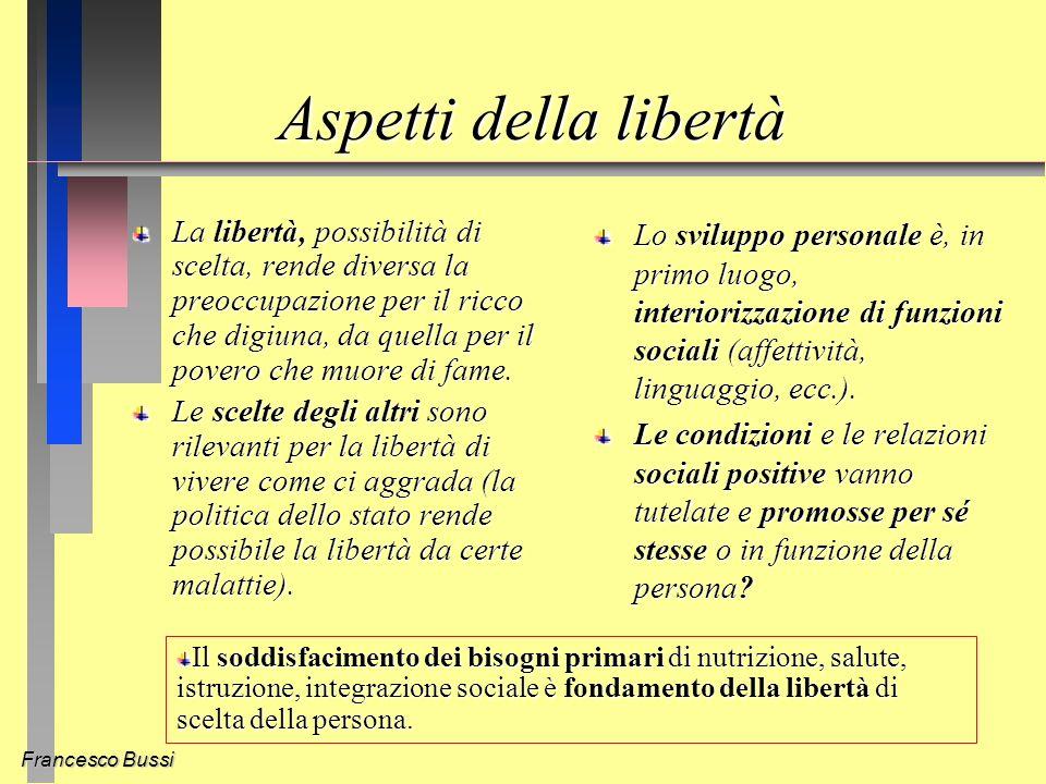Francesco Bussi Aspetti della libertà La libertà, possibilità di scelta, rende diversa la preoccupazione per il ricco che digiuna, da quella per il povero che muore di fame.