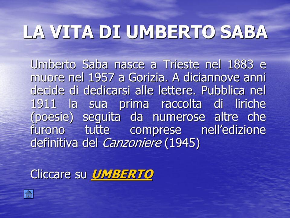 LA VITA DI UMBERTO SABA Umberto Saba nasce a Trieste nel 1883 e muore nel 1957 a Gorizia. A diciannove anni decide di dedicarsi alle lettere. Pubblica