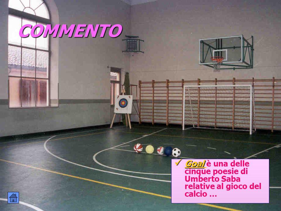 COMMENTO Goal Goal è una delle cinque poesie di Umberto Saba relative al gioco del calcio … Goal