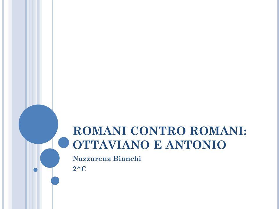 ROMANI CONTRO ROMANI: OTTAVIANO E ANTONIO Nazzarena Bianchi 2^C