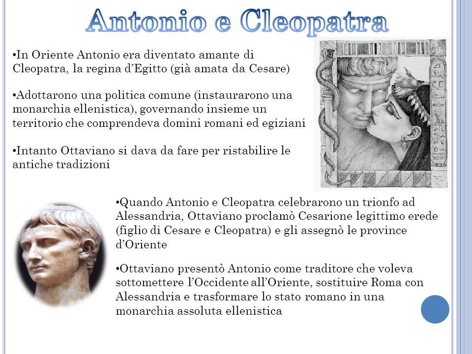 In Oriente Antonio era diventato amante di Cleopatra, la regina dEgitto (già amata da Cesare) Adottarono una politica comune (instaurarono una monarch