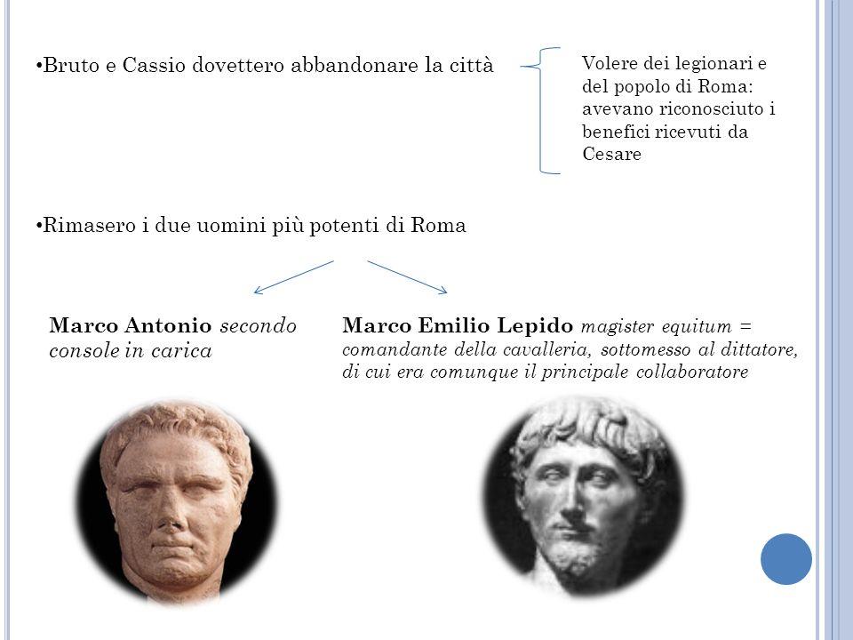 Bruto e Cassio dovettero abbandonare la città Volere dei legionari e del popolo di Roma: avevano riconosciuto i benefici ricevuti da Cesare Rimasero i
