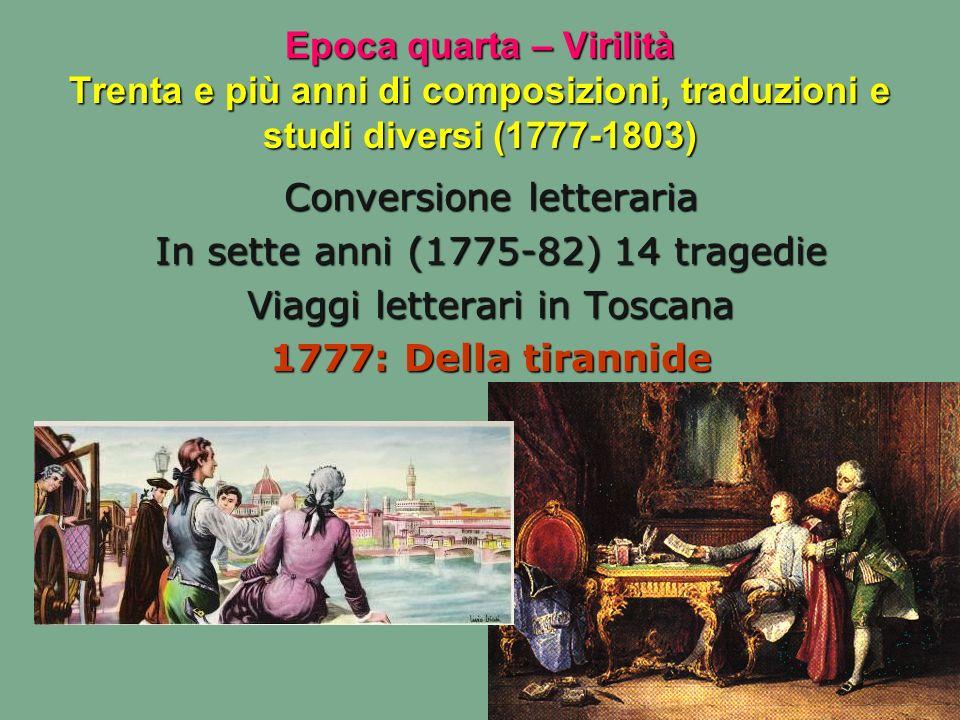 Epoca quarta – Virilità Trenta e più anni di composizioni, traduzioni e studi diversi (1777-1803) Conversione letteraria In sette anni (1775-82) 14 tr