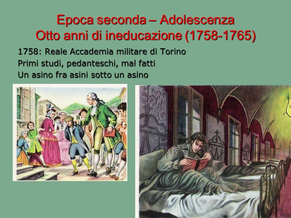Epoca seconda – Adolescenza Otto anni di ineducazione (1758-1765) 1758: Reale Accademia militare di Torino Primi studi, pedanteschi, mal fatti Un asin
