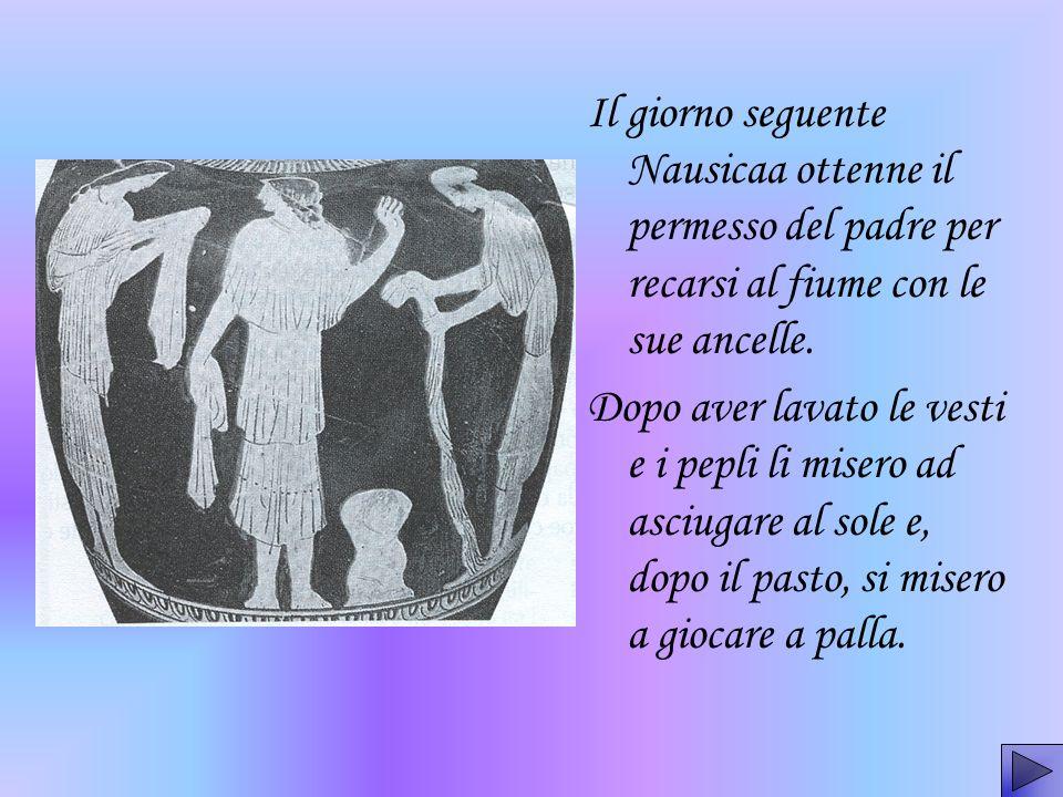 Il giorno seguente Nausicaa ottenne il permesso del padre per recarsi al fiume con le sue ancelle. Dopo aver lavato le vesti e i pepli li misero ad as
