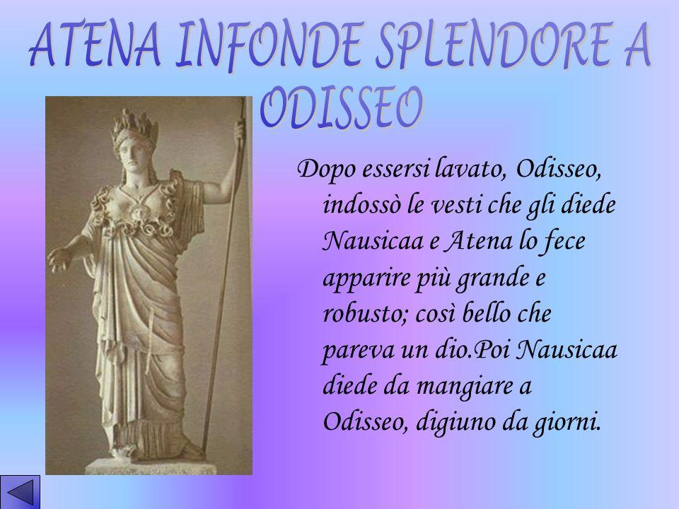 Dopo essersi lavato, Odisseo, indossò le vesti che gli diede Nausicaa e Atena lo fece apparire più grande e robusto; così bello che pareva un dio.Poi
