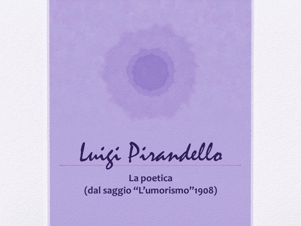 Luigi Pirandello La poetica (dal saggio Lumorismo1908)