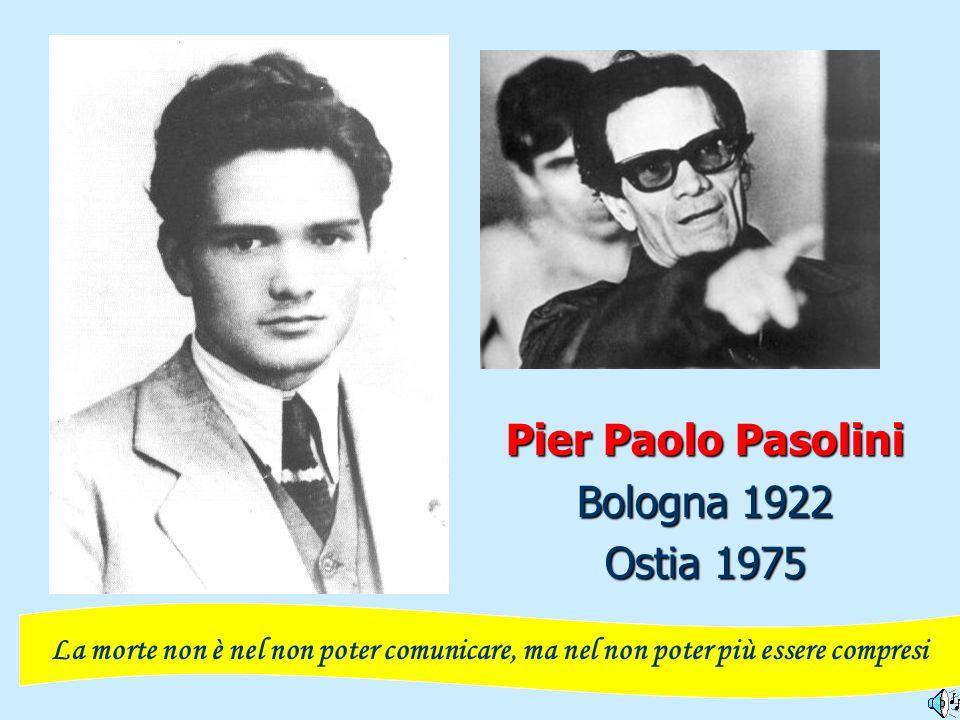 Pier Paolo Pasolini Bologna 1922 Ostia 1975 La morte non è nel non poter comunicare, ma nel non poter più essere compresi
