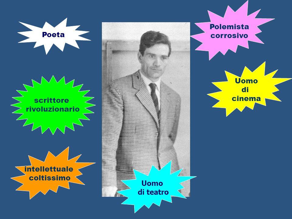 Poeta scrittore rivoluzionario Uomo di cinema intellettuale coltissimo Polemista corrosivo Uomo di teatro