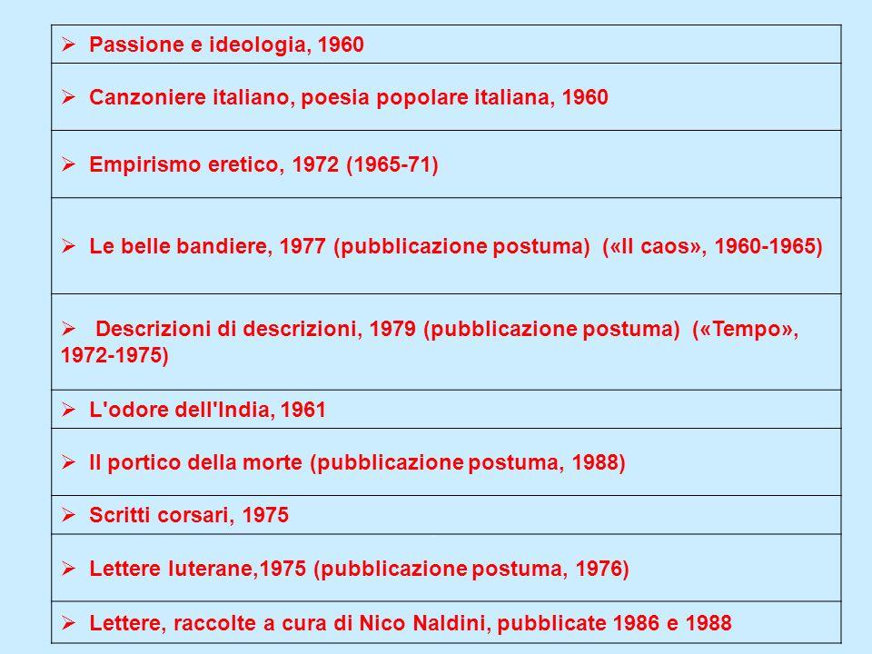 Passione e ideologia, 1960 Canzoniere italiano, poesia popolare italiana, 1960 Empirismo eretico, 1972 (1965-71) Le belle bandiere, 1977 (pubblicazion