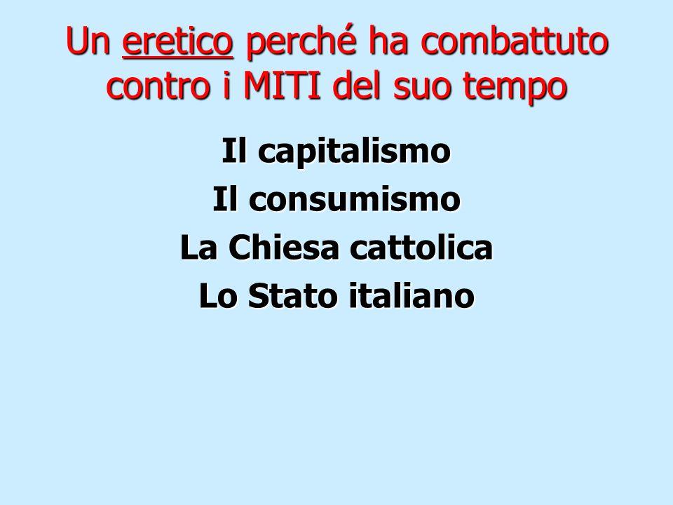 Un eretico perché ha combattuto contro i MITI del suo tempo Il capitalismo Il consumismo La Chiesa cattolica Lo Stato italiano