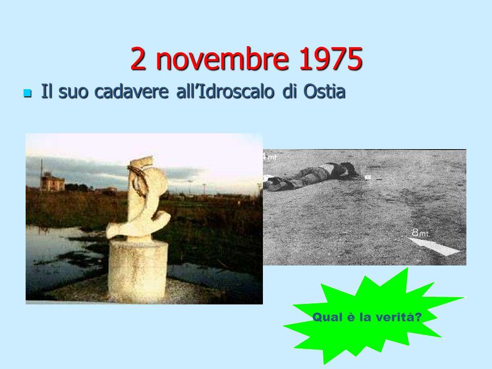 2 novembre 1975 Il suo cadavere allIdroscalo di Ostia Il suo cadavere allIdroscalo di Ostia Qual è la verità?