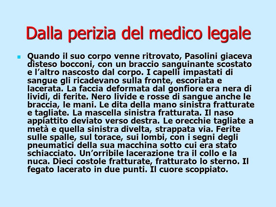 Dalla perizia del medico legale Quando il suo corpo venne ritrovato, Pasolini giaceva disteso bocconi, con un braccio sanguinante scostato e laltro na